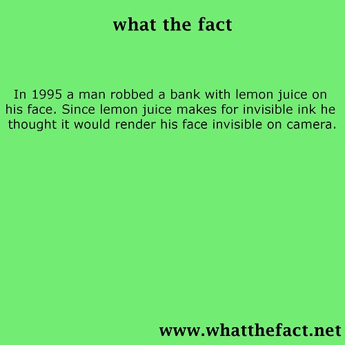 In 1995 a man robbed a bank with lemon juice on his face. Since lemon juice makes for invisible ink he thought it would render his face invisible on camera.