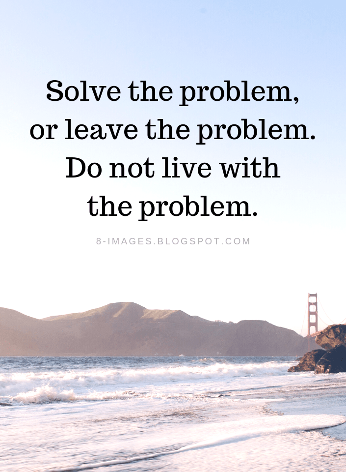 Problems Quotes Solve The Problem Or Leave The Problem Do Not Live With The Problem Problem Quotes Wisdom Quotes Brave Quotes