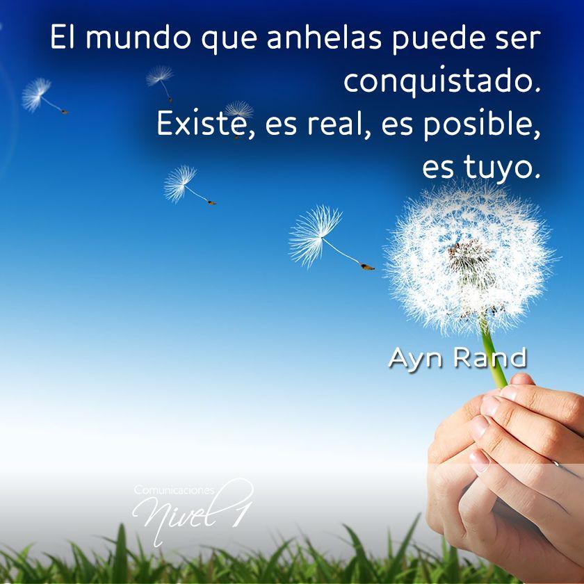 El mundo que anhelas puede ser conquistado. Existe, es real, es posible, es tuyo. Ayn Rand.
