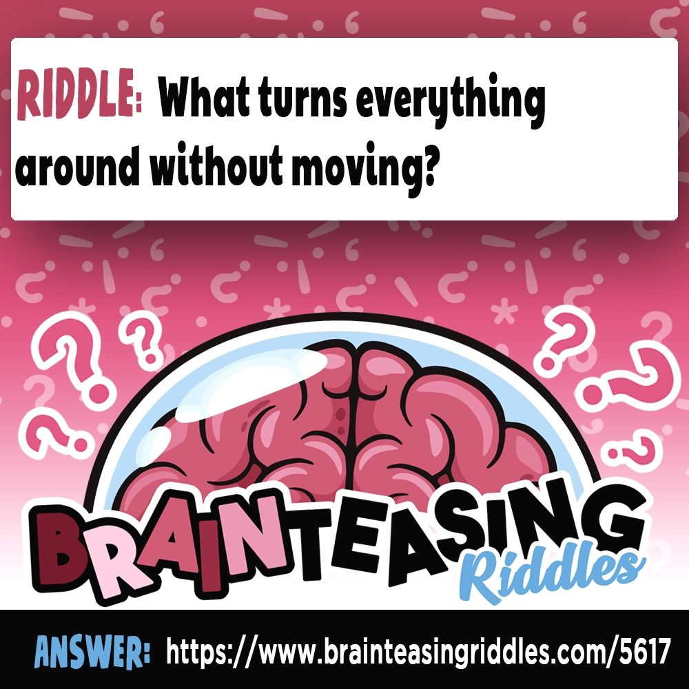 What turns everything around without moving? Brain