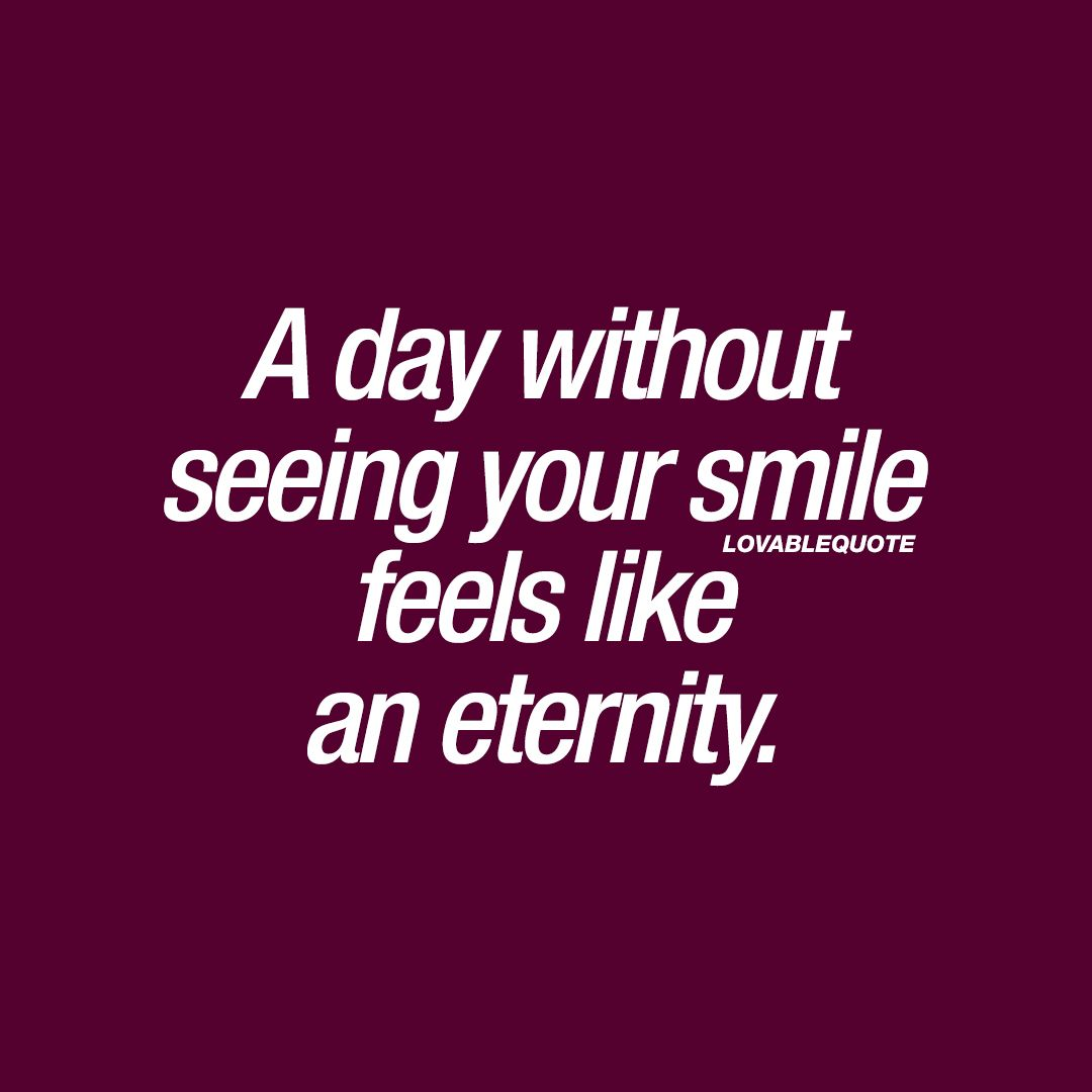 A day without seeing your smile feels like an eternity.  You and