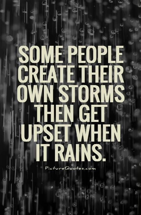 Some people create their own storms then get upset when it ...