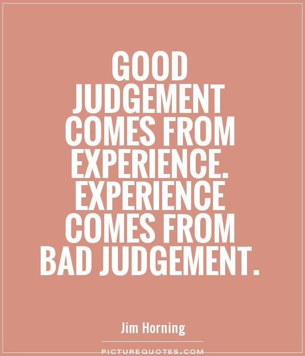 Good Judgement Comes From Experience Experience Comes From Bad