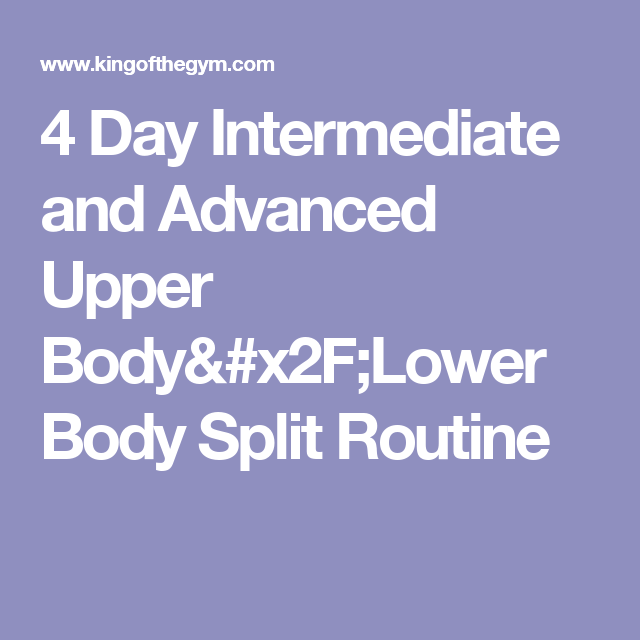 4 Day Intermediate and Advanced Upper Body/Lower Body Split Routine