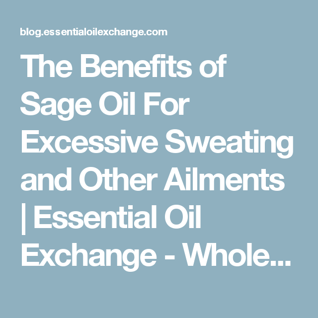 The Benefits of Sage Oil For Excessive Sweating and Other