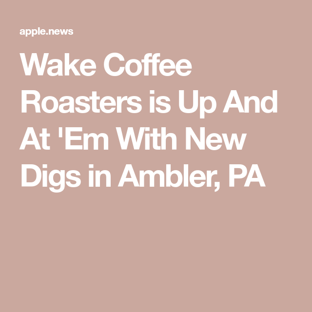 Wake Coffee Roasters Is Up And At Em With New Digs In Ambler Pa Daily Coffee News Coffee Roasters Roaster Ambler
