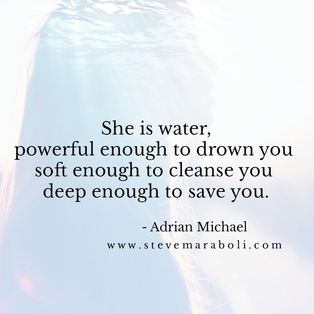 She is water, powerful enough to drown you soft enough to cleanse you deep enough to save you. - Adrian Michael