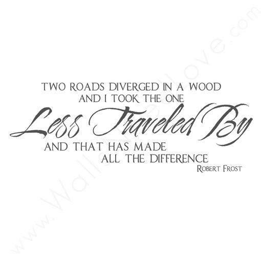 """Two roads diverged in a wood and i took the one Less Traveled By and that has made all the difference."" ~Robert Frost"