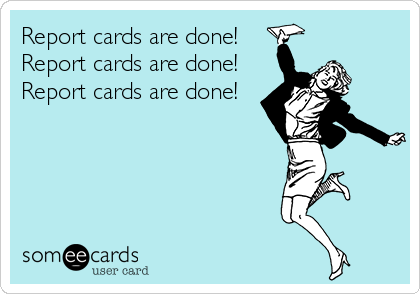 Report Cards Are Done Report Cards Are Done Report Cards Are Done Teacher Humor Teacher Memes Funny Teacher Quotes Funny