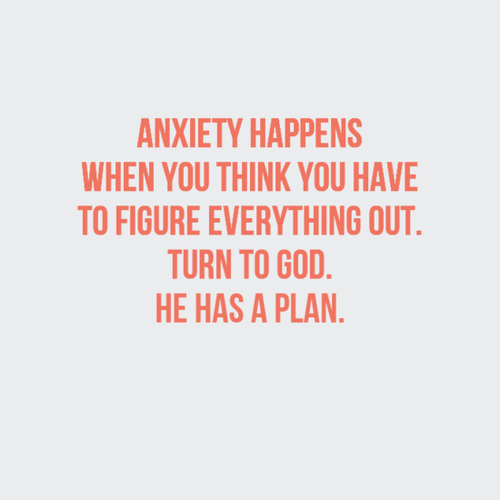 Anxiety happens when you think you have to figure everything out ...
