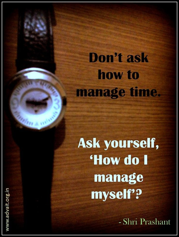 Don T Ask How To Manage Time Ask Yourself How Do I Manage Myself Shri Prashant Time Quotes Mindfulness Life Quotes In English