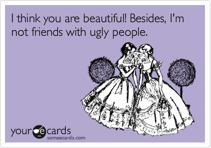 I think you are beautiful! Besides, I'm not friends with ugly people.