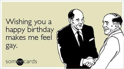 Wishing you a happy birthday makes me feel gay – Birthday Card Gay