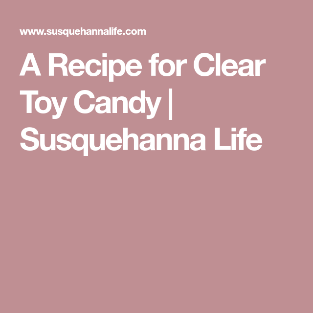 A Recipe for Clear Toy Candy | Susquehanna Life