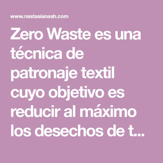 Zero Waste es una técnica de patronaje textil cuyo objetivo es reducir al máximo los desechos de tela e incluir toda la pieza de tejido en el diseño.