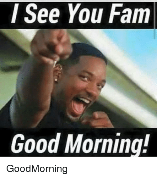 See You Fam Good Morning Goodmorning Fam Meme On Me Me Morning Memes Funny Good Morning Memes Morning Quotes Funny