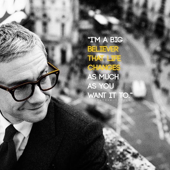 """""""I'm a big believer that life changes as much as you want it too."""" - Martin Freeman"""