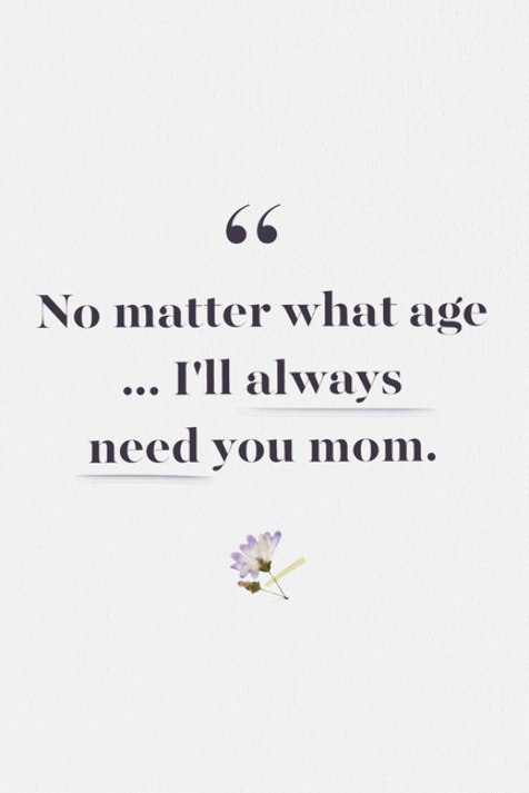 Loss Of Mother Quotes I Ll Always Need You Mom Mother Quotes Loss Of Mother Quotes Mom In Heaven Quotes