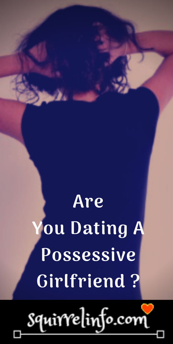 Top 10 signs that you have a possessive girlfriend