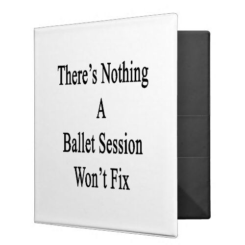 There's Nothing A Ballet Session Won't Fix 3 Ring Binder