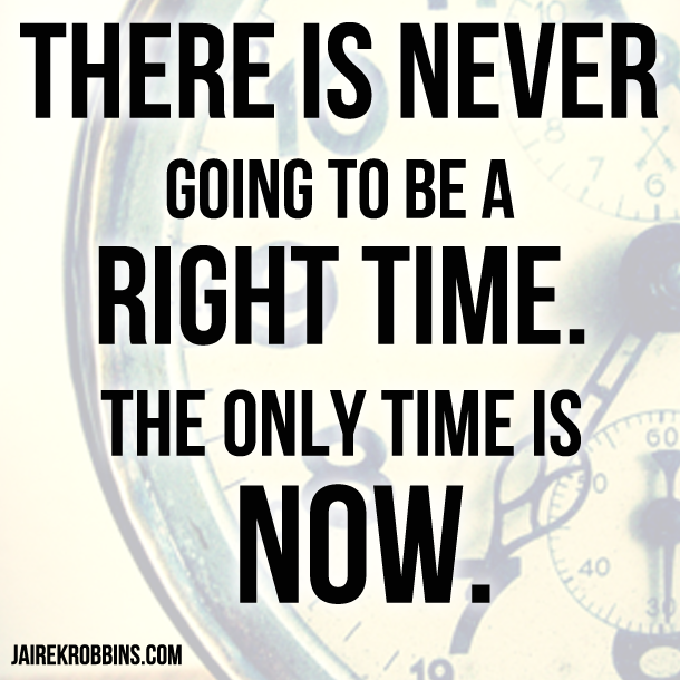 Motivational Quotes Time: There Is Never Going To Be A Right Time. The Only Time Is