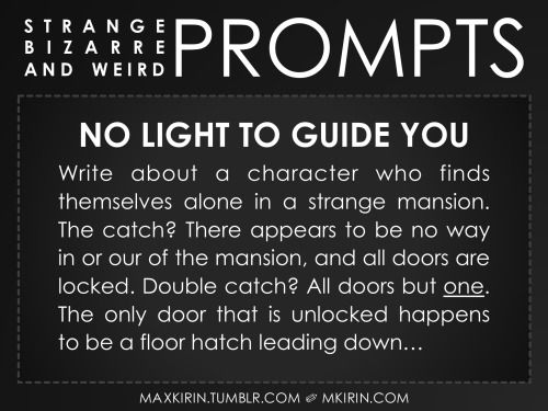 ✐ Daily Weird Prompt ✐No Light To Guide YouWrite about a character who finds themselves alone in a strange mansion. The catch? There appears to be no way in or our of the mansion, and all doors are locked. Double catch? All doors but one. The only door that is unlocked happens to be a floor hatch leading down…Any work you create based off this prompt belongs to you, no sourcing is necessary though it would be really appreciated! And don't forget to tag maxkirin (or tweet @MistreKirin), so…