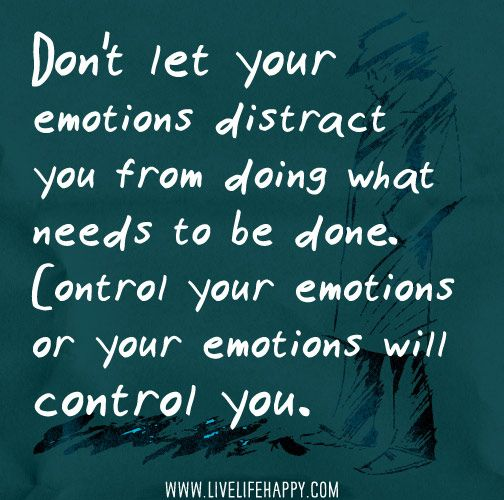 Don T Let Your Emotions Distract You From Doing What Needs To Be Done Control Your Emotions Or Your Emotions Will Control You Emotional Quotes Quotes Emotions