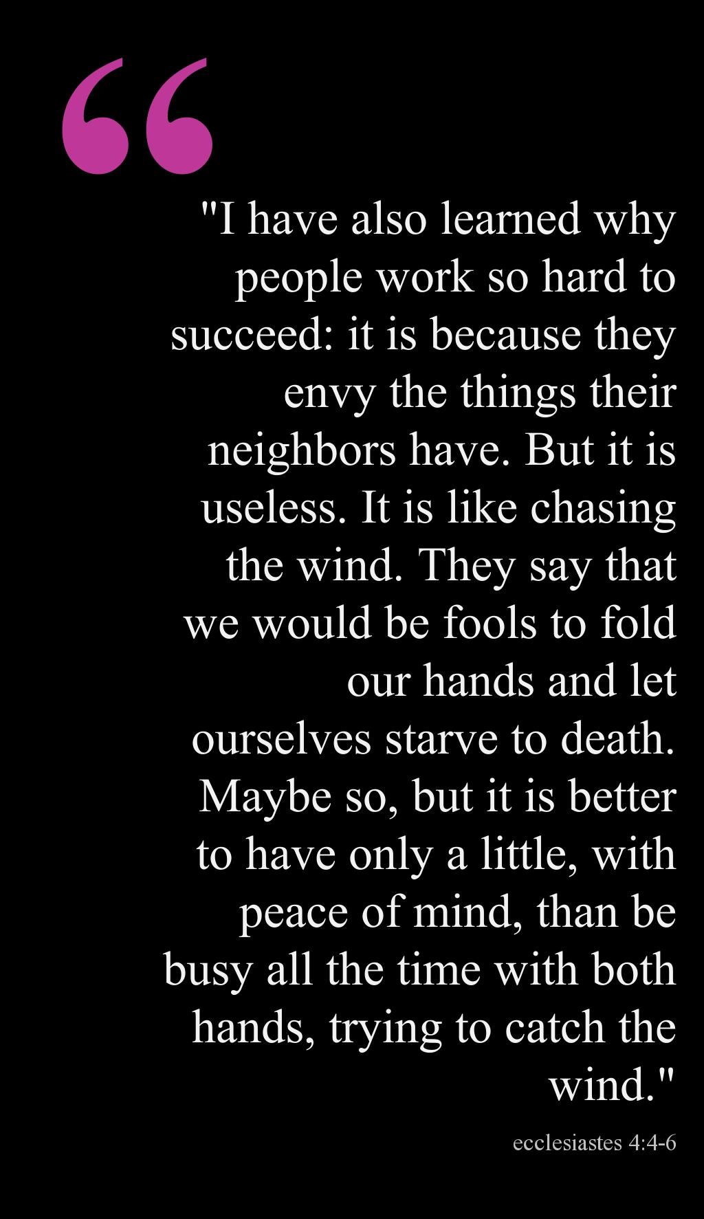 Ecclesiastes 4:4-6 [it's better to have little & peace of