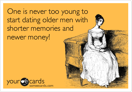 One Is Never Too Young To Start Dating Older Men With Shorter Memories And Newer Money Funny Quotes Haha Funny Make Me Laugh