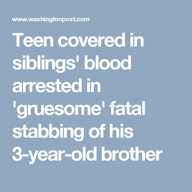 Teen covered in siblings' blood arrested in 'gruesome' fatal stabbing of his 3-year-old brother