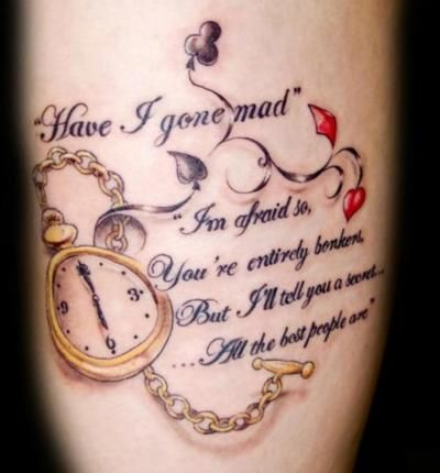 The quote is from Alice in Wonderland and is a conversation between the hatter and alice. The pocket watch is the artists take on the white rabbits and is set to 6 o'clock, the time at which the mad hatter is permanently stuck. Done at Babylon Tattoo's Doncaster by Luke.