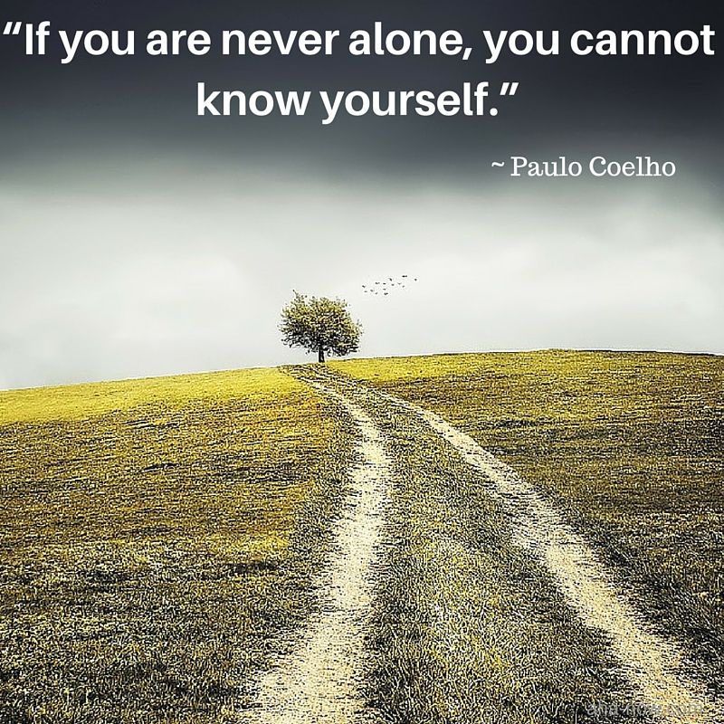 """""""If you are never alone, you cannot know yourself."""" ~ Paulo Coelho"""