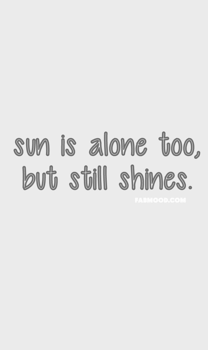 Sun is alone too but still shines #quotes