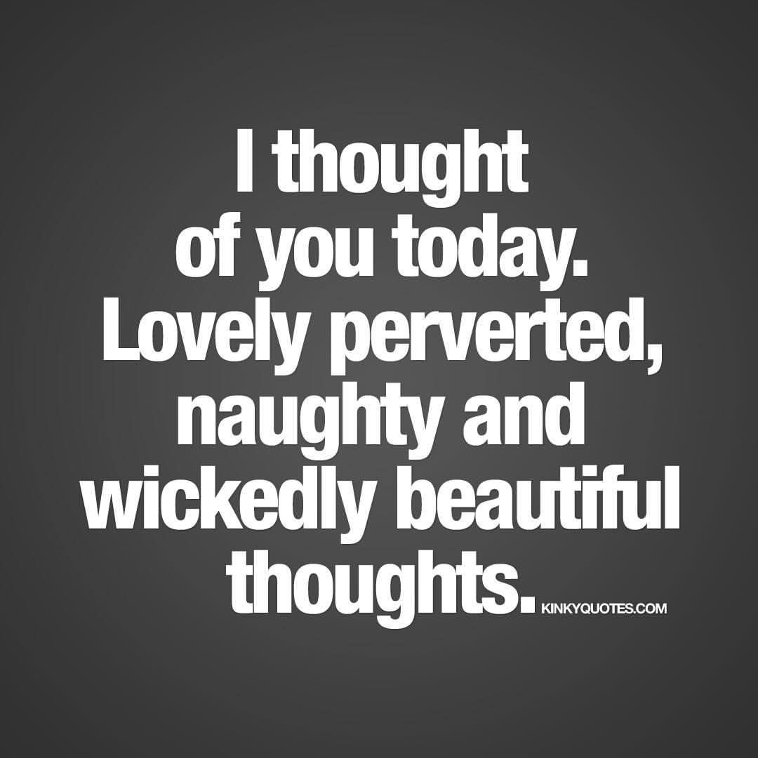 I thought of you today Lovely perverted naughty and wickedly beautiful thoughts