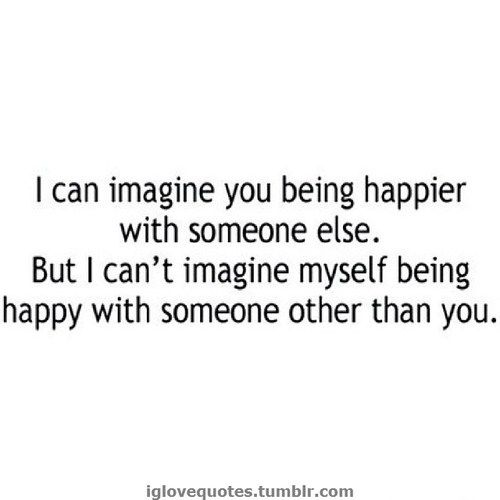 Short Imagine Quotes: I Can't Imagine You Being Happier With Someone Else. But I