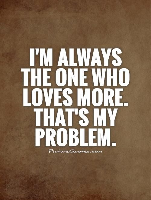 Iu0027m always the one who loves more Thatu0027s my problem Problem quotes - fresh invitation to tender law definition