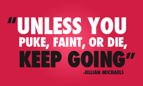"""""""Unless you puke, faint, or die, keep going."""" -Jillian Michaels"""