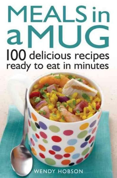 Fishpond New Zealand Meals In A Mug 100 Delicious Recipes Ready To Eat Minutes By Wendy Hobson Books Online