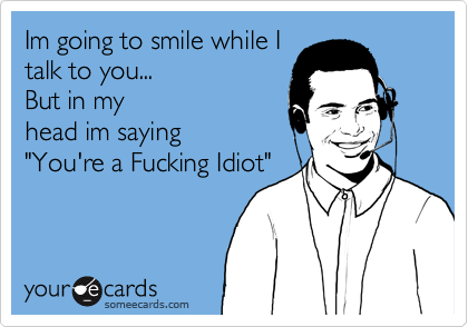 "Im going to smile while I talk to you... But in my head im saying ""You're a Fucking Idiot"". 