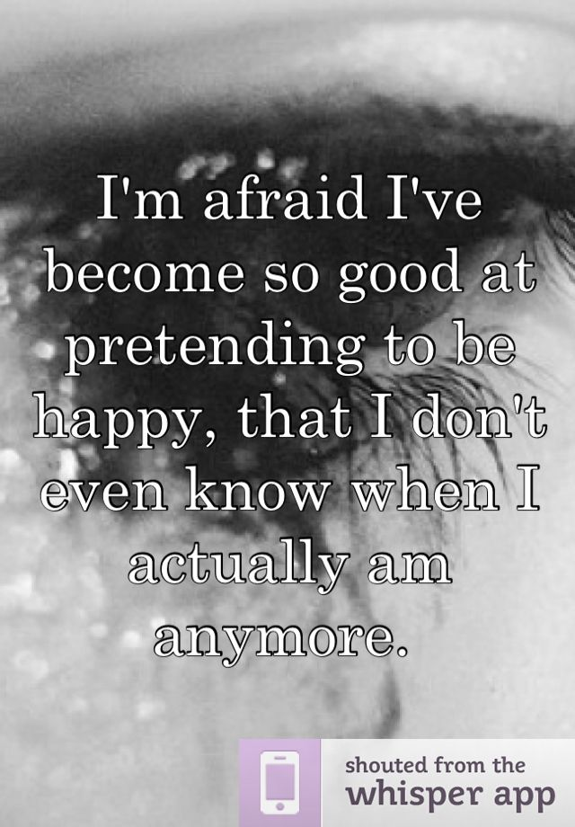 Im Afraid Ive Become So Good At Pretending To Be Happy That I Don
