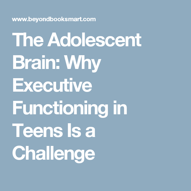 The Adolescent Brain Why Executive >> The Adolescent Brain Why Executive Functioning In Teens Is A