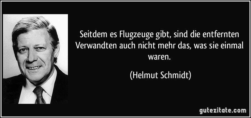 Seitdem Es Flugzeuge Gibt Sind Die Entfernten Verwandten Auch Nicht Mehr Das Was Sie Einmal Waren Helmu Helmut Schmidt Zitate Zitate Zum Thema Leben Zitate