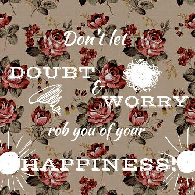 Don't let doubt and worry Rob you of your happiness