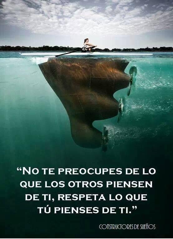 No te preocupes de lo que los otros piensen de ti, respeta lo que tú pienses de ti.