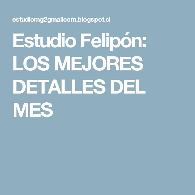 Estudio Felipón: LOS MEJORES DETALLES DEL MES
