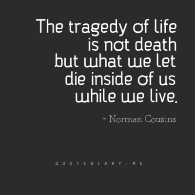 The tragedy of life is not death but what we let die inside of us the tragedy in life is not death it is what we let die inside of us while we live norman cousins quote so true altavistaventures Gallery