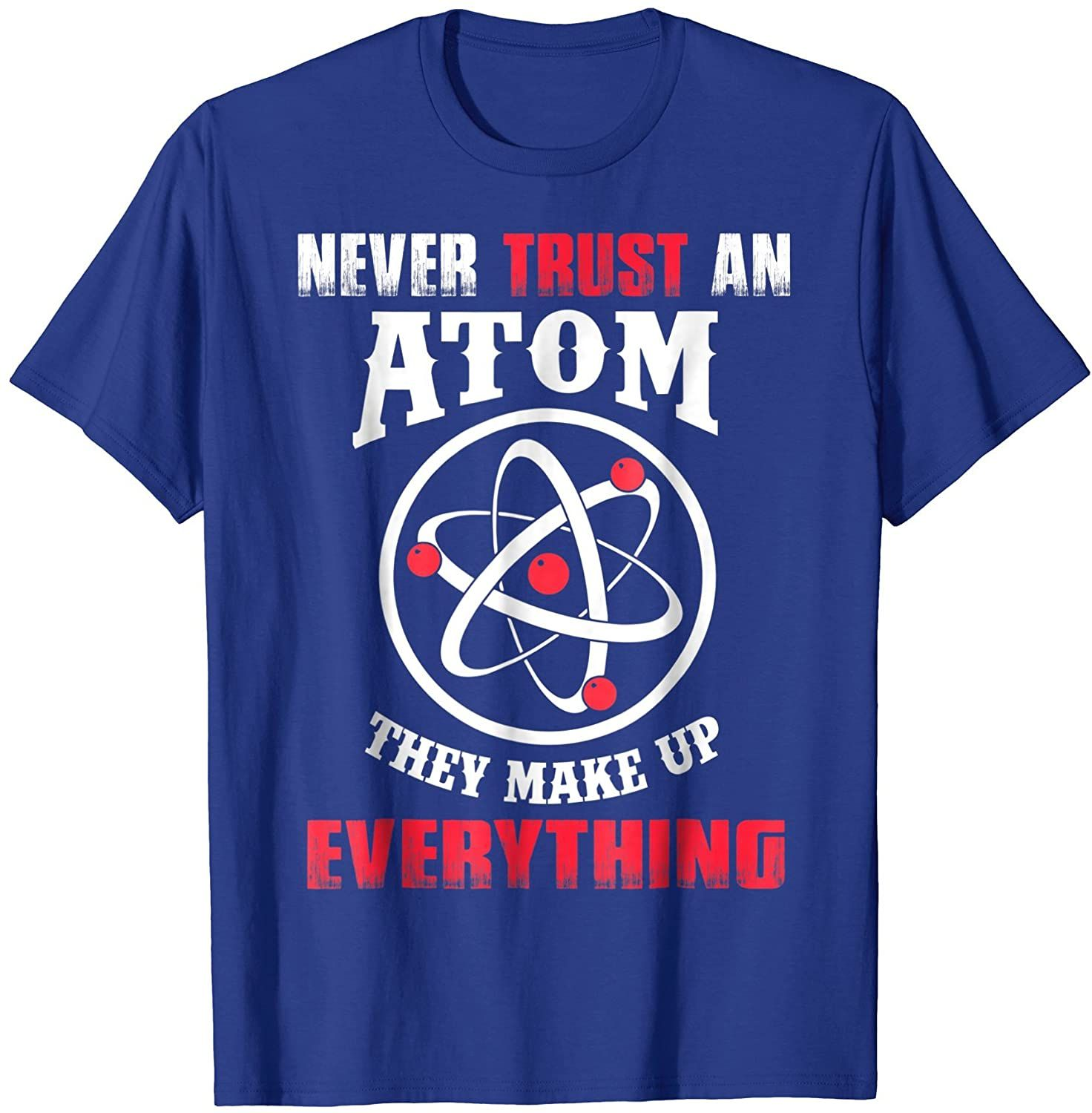 Don T Trust Atoms They Make Up Everything Funny T Shirt T Shirt Funny Tshirts Funny T