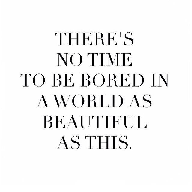 No Time To Be Bored In A World As Beautiful As This Words Quotes Quotable Quotes Inspirational Words