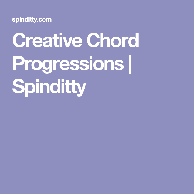 Creative Chord Progressions Spinditty Chord Progressions