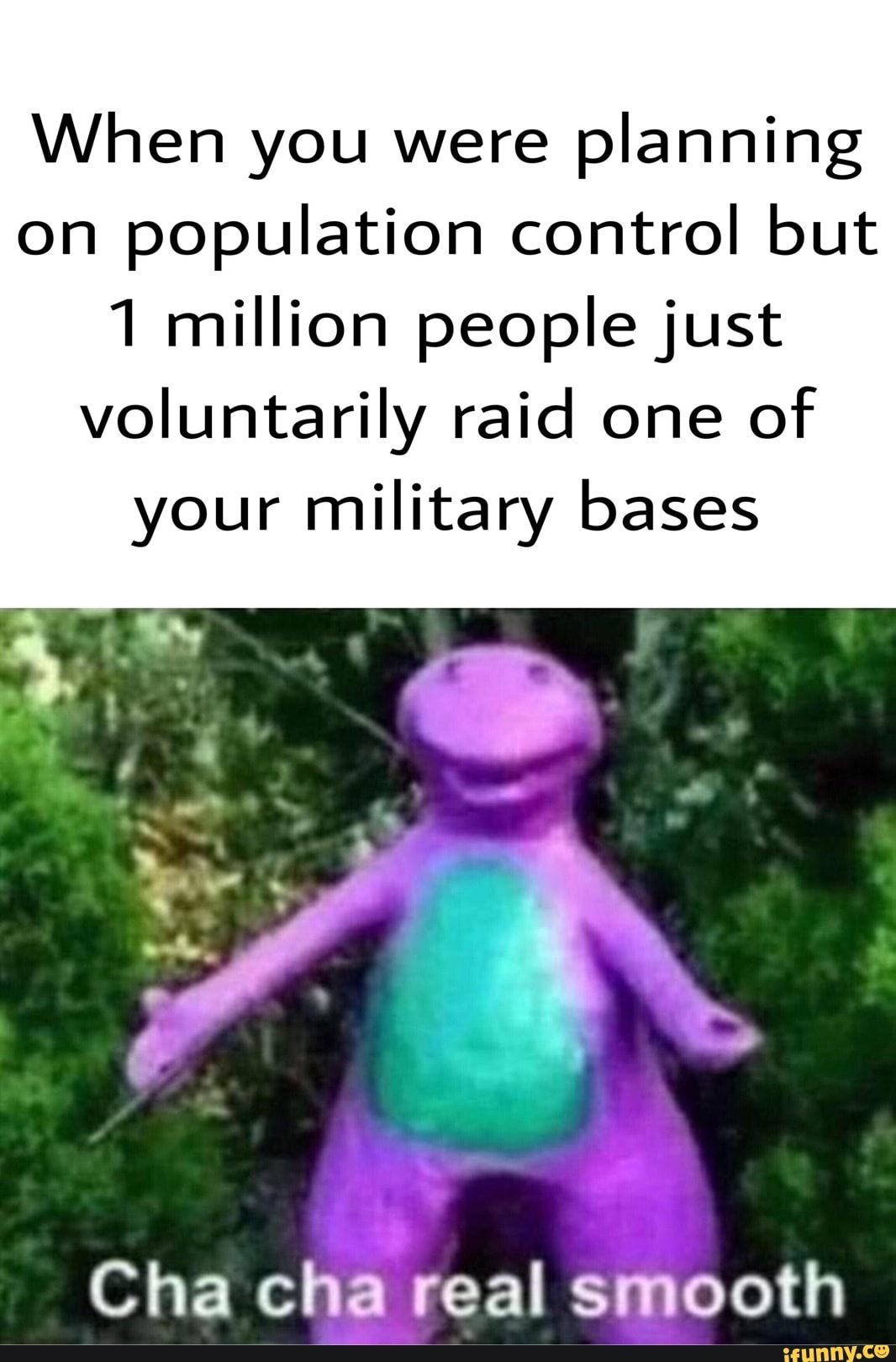 Picture memes B7dpySIs6 — iFunny When you were planning on population control but 1 million peoplejust voluntarily raid one of your military bases Cha chareal smooth – popular memes on the site